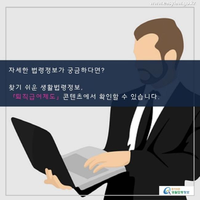 자세한 법령정보가 궁금하다면? 찾기 쉬운 생활법령정보 사이트 「퇴직급여제도」 콘텐츠에서 확인할 수 있습니다.
